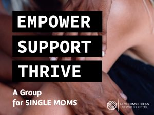 Empower . Support . Thrive A Group for Single Moms at New Connections Counseling Center, MD